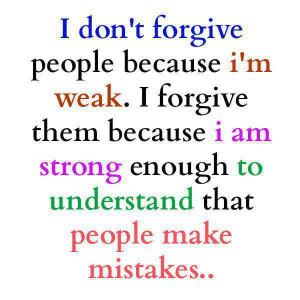 forgive people because I'm weak I forgive them because I am strong ...