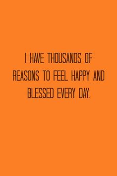 ... have thousands of reasons to feel happy and blessed, every day. #Quote