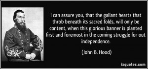 ... foremost in the coming struggle for out independence. - John B. Hood