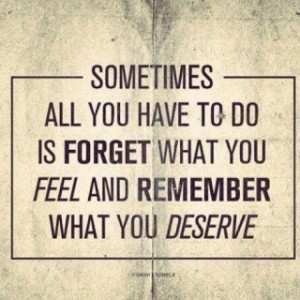 ... you have to do is forget what you feel and remember what you deserve