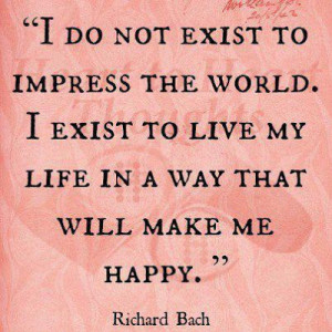 do not exist to impress the world. I exist to live my life in a way ...