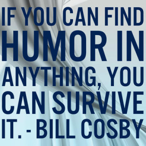 """If you can find humor in anything, you can survive it."""""""