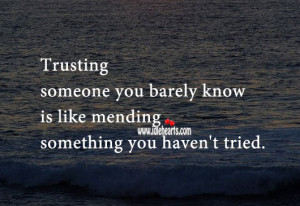 Trusting someone you barely know is like mending something you haven ...
