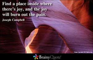 ... there's joy, and the joy will burn out the pain. –Joseph Campbell