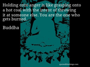 Buddha - quote -- Holding onto anger is like grasping onto a hot coal ...