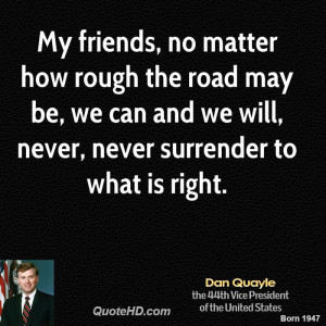 My friends, no matter how rough the road may be, we can and we will ...