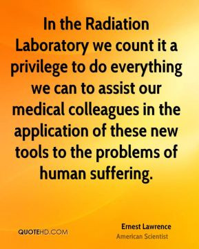 Ernest Lawrence - In the Radiation Laboratory we count it a privilege ...