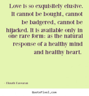 Eknath Easwaran Quotes - Love is so exquisitely elusive. It cannot be ...
