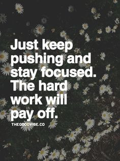 Just keep pushing and stay focused. The hard work will pay off. More
