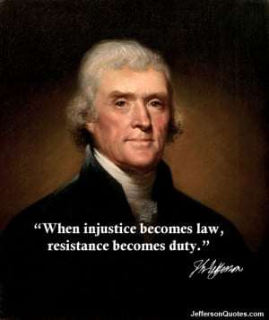 ... injustice becomes law, resistance becomes duty. Thomas Jefferson Quote