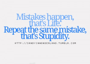 Mistakes happen, that's life. Repeat the same mistake, that's ...