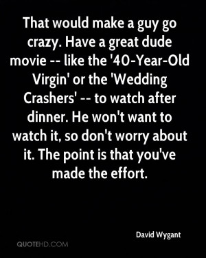 That would make a guy go crazy. Have a great dude movie -- like the ...