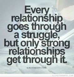 goes through a struggle, but only strong relationships get through ...