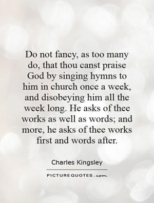 Do not fancy, as too many do, that thou canst praise God by singing ...