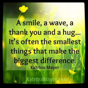 ... the smallest things that make the biggest difference. Katrina Mayer