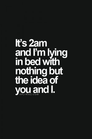 Love Quotes - It's 2am and I'm lying in bed with nothing but the idea ...