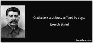 Gratitude is a sickness suffered by dogs. - Joseph Stalin
