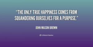 The only true happiness comes from squandering ourselves for a purpose ...