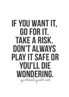 If you want it, go for it. Take a risk. Don't always play it safe or ...