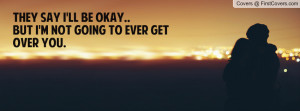they say i'll be okay..but i'm not going to ever get over you ...