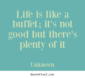 Life is like a buffet; it's not good but there's plenty of it ""