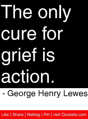 ... only cure for grief is action george henry lewes # quotes # quotations