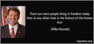 ... than at any other time in the history of the human race. - Mike Rounds