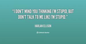 ... mind you thinking I'm stupid, but don't talk to me like I'm stupid