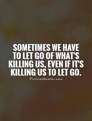 have to let go of what's killing us, even if it's killing us to let go ...