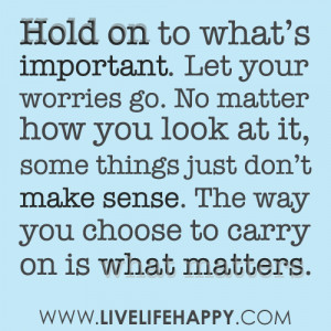 Hold on to what's important. Let your worries go. No matter how you ...