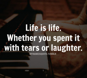 ... Is Life.Whether You Spent It With Tears or Laughter ~ Laughter Quote