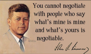 ... people who say what's mine is mine and what's yours is negotiable -JFK