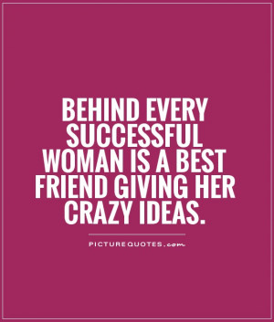 Behind every successful woman is a Best friend giving her crazy ideas.