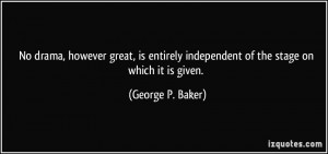 ... independent of the stage on which it is given. - George P. Baker