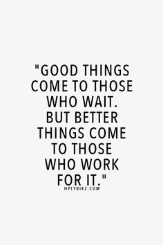 Good things come to those who wait. But better things come to those ...