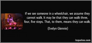 If we see someone in a wheelchair, we assume they cannot walk. It may ...