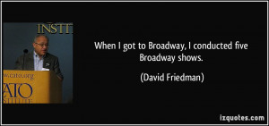 When I got to Broadway, I conducted five Broadway shows. - David ...