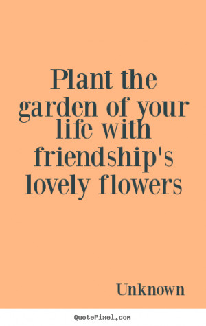 Quotes about friendship - Plant the garden of your life with ...