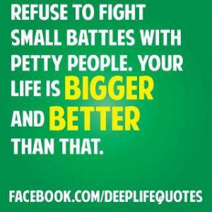 Refuse to fight small battles with petty people your life is bigger ...