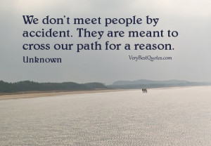 We don't meet people by accident. They are meant to cross our path ...