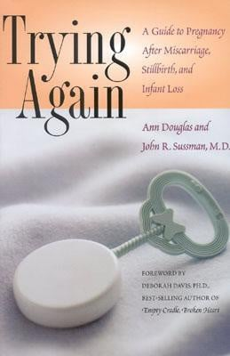 Trying Again: A Guide to Pregnancy After Miscarriage, Stillbirth, and ...