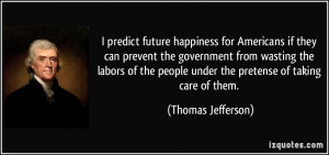... people under the pretense of taking care of them. - Thomas Jefferson