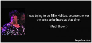 was trying to do Billie Holiday, because she was the voice to be ...
