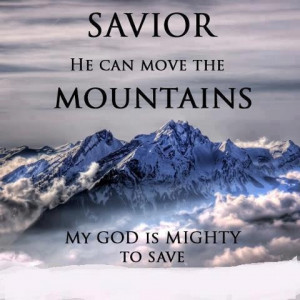 Our savior can move the mountains!!