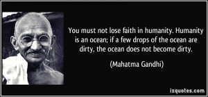 ... the ocean are dirty, the ocean does not become dirty. - Mahatma Gandhi