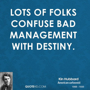Lots of folks confuse bad management with destiny.