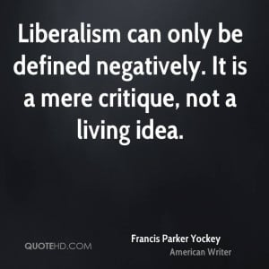 Liberalism can only be defined negatively. It is a mere critique, not ...