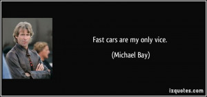 Fast cars are my only vice. - Michael Bay