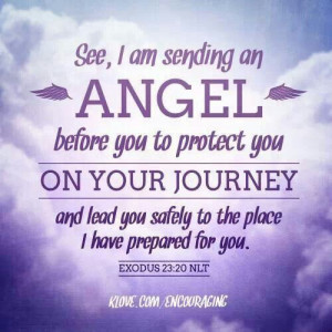 Exodus 23:20... See, I am sending an Angel before you to protect you ...