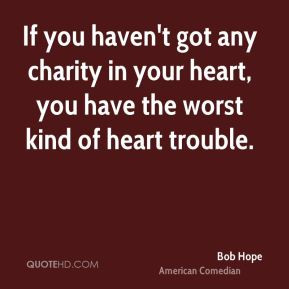 Bob Hope - If you haven't got any charity in your heart, you have the ...